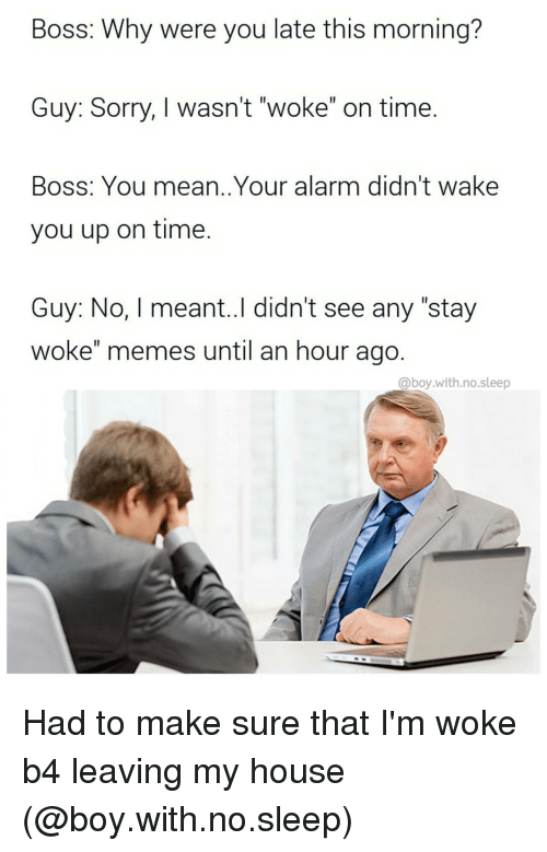 """Stay Woke Meme: Boss: Why were you late this morning?  Guy: Sorry, I wasn't """"woke"""" on time.  Boss: You mean. Your alarm didn't wake  you up on time.  Guy: No, meant..I didn't see any """"stay  woke"""" memes until an hour ago  @boy with no sleep Had to make sure that I'm woke b4 leaving my house (@boy.with.no.sleep)"""