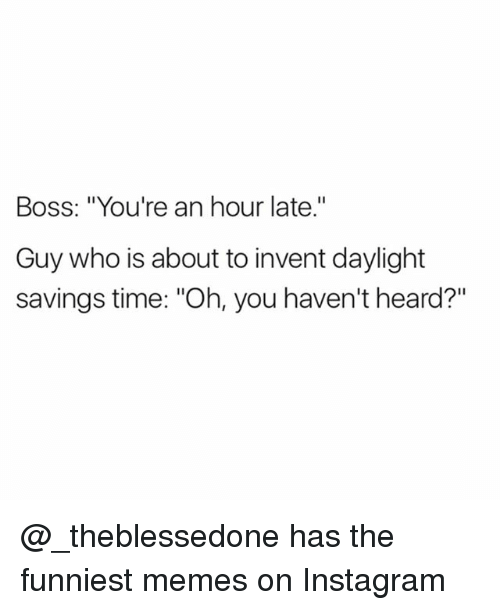 "Daylight Savings Time, Funny, and Instagram: Boss: ""You're an hour late.""  Guy who is about to invent daylight  savings time: ""Oh, you haven't heard?"" @_theblessedone has the funniest memes on Instagram"