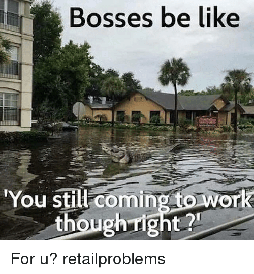 """Be Like, Memes, and 🤖: Bosses be like  """"You still coming to work  though right? For u? retailproblems"""