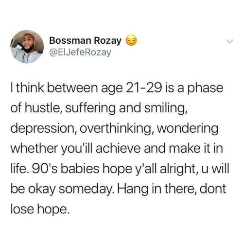 hustle: Bossman Rozay  @EIJefeRozay  Ithink between age 21-29 is a phase  of hustle, suffering and smiling,  depression, overthinking, wondering  whether you'll achieve and make it in  life. 90's babies hope y'all alright, u will  be okay someday. Hang in there, dont  lose hope.