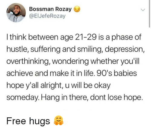 free hugs: Bossman Rozay  @ElJefeRozay  l think between age 21-29 is a phase of  hustle, suffering and smiling, depression,  overthinking, wondering whether you'il  achieve and make it in life. 90's babies  hope y'all alright, u will be okay  someday. Hang in there, dont lose hope Free hugs 🤗