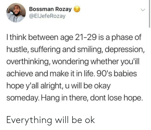 hang in there: Bossman Rozay  @ElJefeRozay  l think between age 21-29 is a phase of  hustle, suffering and smiling, depression,  overthinking, wondering whether you'il  achieve and make it in life. 90's babies  hope y'all alright, u will be okay  someday. Hang in there, dont lose hope Everything will be ok