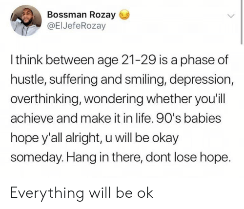 hang in there: Bossman Rozay  @ElJefeRozay  l think between age 21-29 is a phase of  hustle, suffering and smiling, depression,  overthinking, wondering whether you'ill  achieve and make it in life. 90's babies  hope y'all alright, u will be okay  someday.Hang in there, dont lose hope Everything will be ok