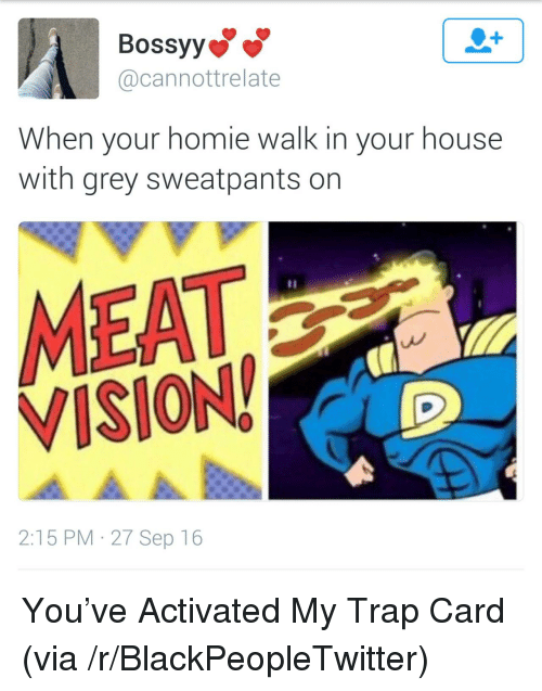 Grey Sweatpants: Bossyy  @cannottrelate  When your homie walk in your house  with grey sweatpants on  MEAT  VISION  2:15 PM 27 Sep 16 <p>You&rsquo;ve Activated My Trap Card (via /r/BlackPeopleTwitter)</p>