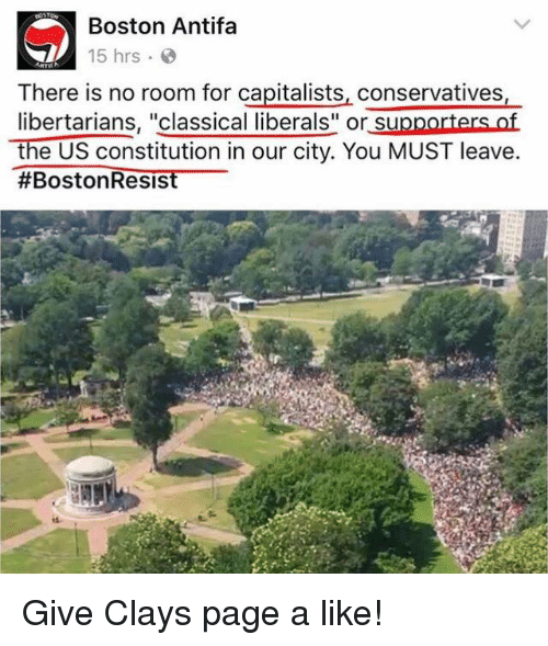 "Memes, Boston, and Constitution: Boston Antifa  15 hrs  There is no room for capitalists, conservatives,  libertarians, ""classical liberals"" or supporters of  the US constitution in our city. You MUST leave  #Boston Resis Give Clays page a like!"