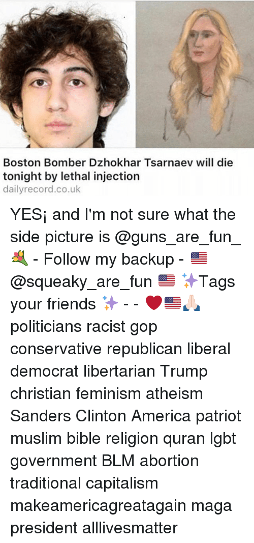 All Lives Matter, America, and Feminism: Boston Bomber Dzhokhar Tsarnaev will die  tonight by lethal injection  dailyrecord.co.uk YES¡ and I'm not sure what the side picture is @guns_are_fun_💐 - Follow my backup - 🇺🇸 @squeaky_are_fun 🇺🇸 ✨Tags your friends ✨ - - ❤️🇺🇸🙏🏻 politicians racist gop conservative republican liberal democrat libertarian Trump christian feminism atheism Sanders Clinton America patriot muslim bible religion quran lgbt government BLM abortion traditional capitalism makeamericagreatagain maga president alllivesmatter