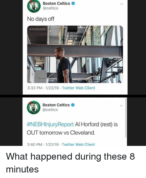 Boston Celtics: Boston Celtics  @celtics  0  No days off  @Putnam  3:32 PM 1/22/19 Twitter Web Client  Boston Celtics e  @celtics  #NEBHinjuryReport Al Horford (rest) is  OUT tomorrow vs Cleveland.  3:40 PM 1/22/19 Twitter Web Client What happened during these 8 minutes
