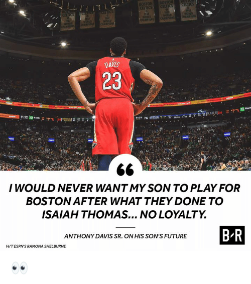 isaiah: BOSTON  ICS  DAVIS  23  I WOULD NEVER WANTMY SON TO PLAY FOR  BOSTON AFTER WHAT THEY DONE TO  ISAIAH THOMAS... NO LOYALTY  ANTHONY DAVIS SR. ON HIS SON'S FUTURE  H/TESPN'S RAMONA SHELBURNE 👀
