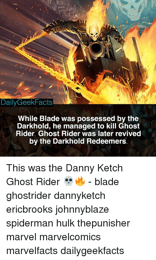 Blade, Ghost Rider , and Memes: BOT  17  DailyGeekFacts  While Blade was possessed by the  Darkhold, he managed to kill Ghost  Rider. Ghost Rider was later revived  by the Darkhold Redeemers This was the Danny Ketch Ghost Rider 💀🔥 - blade ghostrider dannyketch ericbrooks johnnyblaze spiderman hulk thepunisher marvel marvelcomics marvelfacts dailygeekfacts