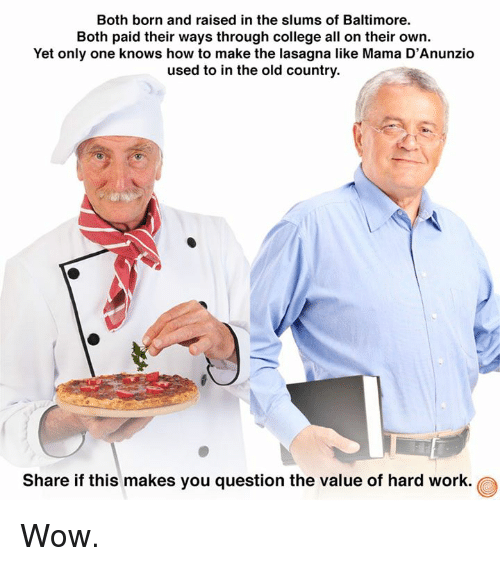 College, Dank, and Wow: Both born and raised in the slums of Baltimore.  Both paid their ways through college all on their own.  Yet only one knows how to make the lasagna like Mama D'Anunzio  used to in the old country.  Share if this makes you question the value of hard work Wow.