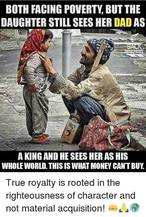 Righteousness: BOTH FACING POVERTY BUT THE  DAUGHTER STILL SEESHER DADAS  A KING AND HE SEES HERASHIS  WHOLE WORLD. THIS ISWHATMONEY CAN'T BUY True royalty is rooted in the righteousness of character and not material acquisition! 👑🙏🌍
