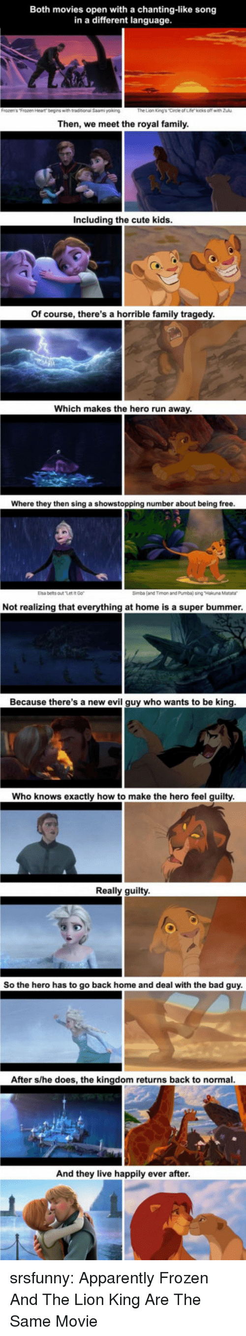 Elsa: Both movies open with a chanting-like song  in a different language  Then, we meet the royal family  Including the cute kids  Of course, there's a horrible family tragedy  Which makes the hero run away  Where they then sing a showstopping number about being free  Elsa belts outt  Simba (and Timon and Pumba) sing Hakuna Matara  Not realizing that everything at home is a super bummer  Because there's a new evil guy who wants to be king  Who knows exactly how to make the hero feel guilty  Really guilty  So the hero has to go back home and deal with the bad guy  After s/he does, the kingdom returns back to normal  And they live happily ever after srsfunny:  Apparently Frozen And The Lion King Are The Same Movie