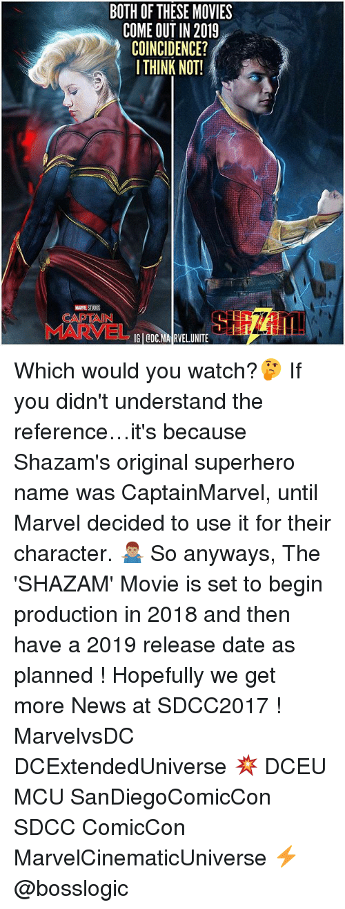 Memes, Movies, and News: BOTH OF THESE MOVIES  COME OUT IN 2019  COINCIDENCE?  I THINK NOT!  CADTAIN  IG ODC.MA RVELUNITE Which would you watch?🤔 If you didn't understand the reference…it's because Shazam's original superhero name was CaptainMarvel, until Marvel decided to use it for their character. 🤷🏽‍♂️ So anyways, The 'SHAZAM' Movie is set to begin production in 2018 and then have a 2019 release date as planned ! Hopefully we get more News at SDCC2017 ! MarvelvsDC DCExtendedUniverse 💥 DCEU MCU SanDiegoComicCon SDCC ComicCon MarvelCinematicUniverse ⚡️ @bosslogic