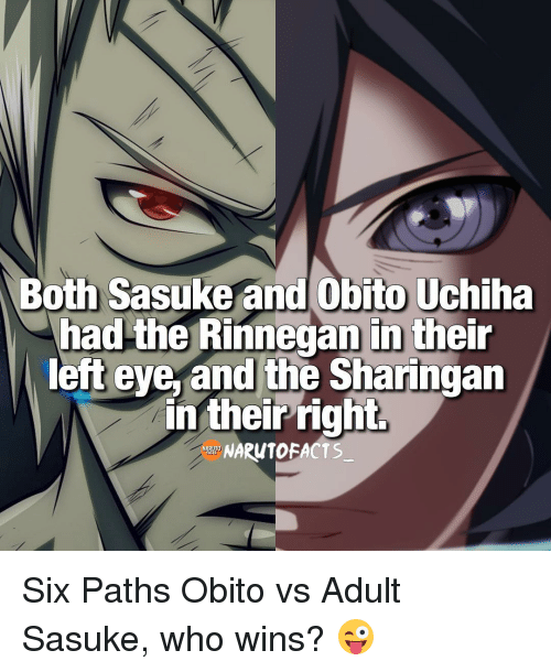 rinnegan: Both Sasuke and Obito Uchiha  had the Rinnegan in their  left eye, and the Sharingan  in their right  UNARUTOFACTS Six Paths Obito vs Adult Sasuke, who wins? 😜