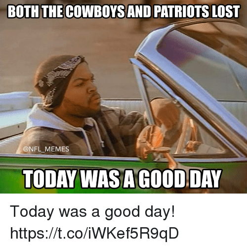 today was a good day: BOTH THE COWBOYS AND PATRIOTS LOST  @NFL MEMES  TODAY WASAGOOD DAY Today was a good day! https://t.co/iWKef5R9qD