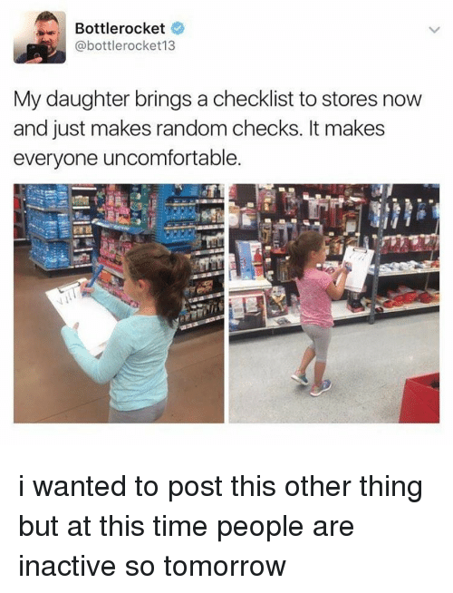 Uncomfortableness: Bottlerocket  @bottle rocket 13  My daughter brings a checklist to stores now  and just makes random checks. It makes  everyone uncomfortable. i wanted to post this other thing but at this time people are inactive so tomorrow