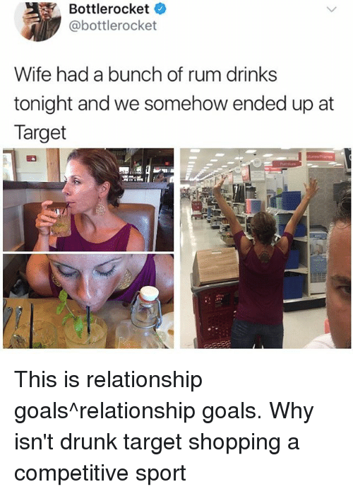Drunk, Goals, and Memes: Bottlerocket  @bottlerocket  Wife had a bunch of rum drinks  tonight and we somehow ended up at  Target This is relationship goals^relationship goals. Why isn't drunk target shopping a competitive sport