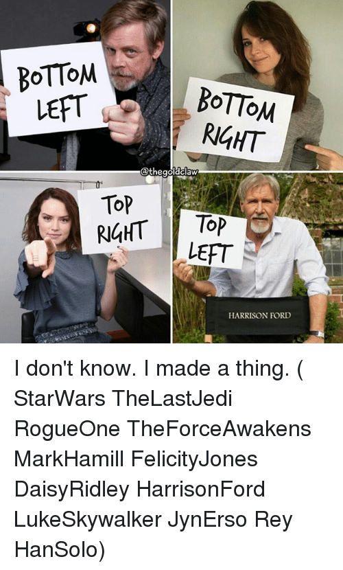 Fords: BOTTOM  BOTTOM  LEFT  RIGHT  @thegoldclaw  Top  RIGHT TOP  LEFT  HARRISON FORD I don't know. I made a thing. ( StarWars TheLastJedi RogueOne TheForceAwakens MarkHamill FelicityJones DaisyRidley HarrisonFord LukeSkywalker JynErso Rey HanSolo)