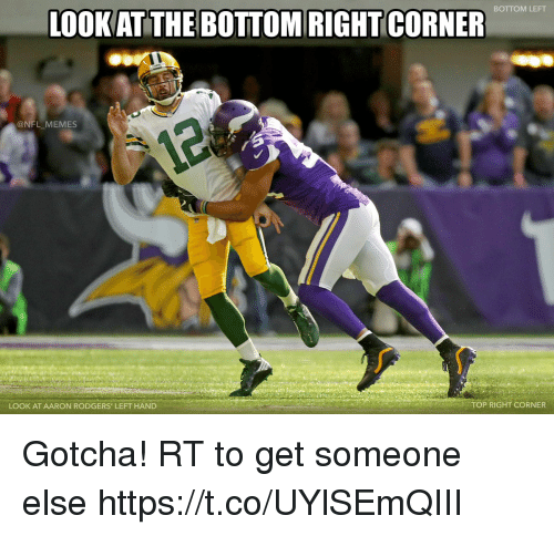 Aaron Rodgers, Football, and Memes: BOTTOM LEFT  LOOKAT THE BOTTOM RIGHT CORNER  @NFL MEMES  LOOK AT AARON RODGERS' LEFT HAND  TOP RIGHT CORNER Gotcha! RT to get someone else https://t.co/UYlSEmQIII