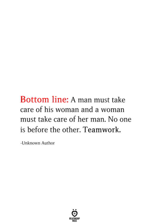teamwork: Bottom line: A man must take  care of his woman and a woman  must take care of her man. No one  is before the other. Teamwork  -Unknown Author  RELATIONSHIP  ES