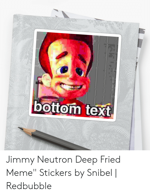 "Jimmy Neutron Meme: bottom text Jimmy Neutron Deep Fried Meme"" Stickers by Snibel 