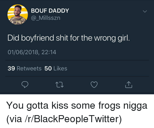50 Likes: BOUF DADDY  @_Millsszn  Did boyfriend shit for the wrong girl  01/06/2018, 22:14  39 Retweets 50 Likes <p>You gotta kiss some frogs nigga (via /r/BlackPeopleTwitter)</p>