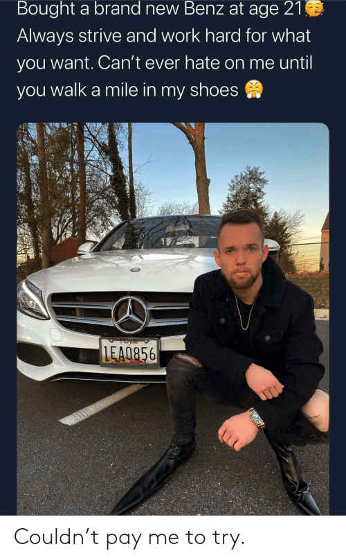 in-my-shoes: Bought a brand new Benz at age 21  Always strive and work hard for what  you want. Can't ever hate on me until  you walk a mile in my shoes  MileOur co  OVtar ytana  LEA0856  Metinle ten alCOwi  Mill Couldn't pay me to try.