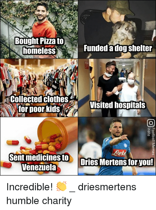 Clothes, Homeless, and Memes: Bought Pizza to  homeless  Funded a dog shelter  Collected clothes  tor poor kids  sVisited hospitals  Cete  Sent medicines to  Venezuela  ries Mertens for you! Incredible! 👏 _ driesmertens humble charity