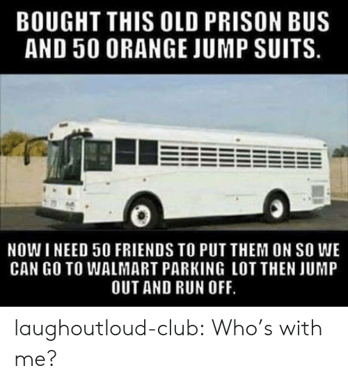 Suits: BOUGHT THIS OLD PRISON BUS  AND 50 ORANGE JUMP SUITS.  NOW I NEED 50 FRIENDS TO PUT THEM ON SO WE  CAN GO TO WALMART PARKING LOT THEN JUMP  OUT AND RUN OFF. laughoutloud-club:  Who's with me?