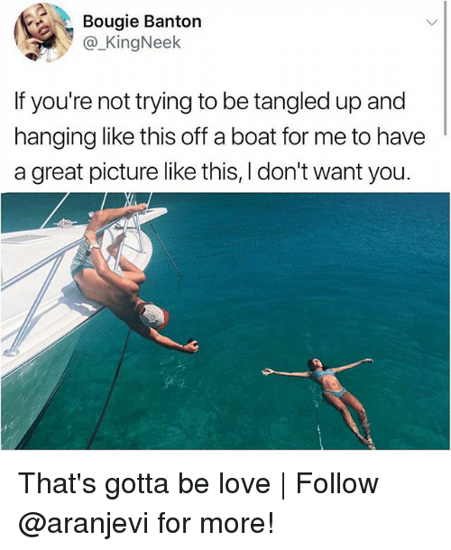 Love, Memes, and Tangled: Bougie Banton  @_KingNeek  If you're not trying to be tangled up and  hanging like this off a boat for me to have  a great picture like this, I don't want you. That's gotta be love | Follow @aranjevi for more!