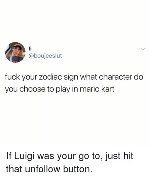 zodiac sign: @boujeeslut  fuck your zodiac sign what character do  you choose to play in mario kart If Luigi was your go to, just hit that unfollow button.