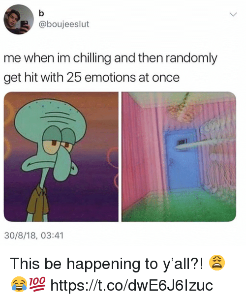 Once, Happening, and This: @boujeeslut  me when im chilling and then randomly  get hit with 25 emotions at once  30/8/18, 03:41 This be happening to y'all?! 😩😂💯 https://t.co/dwE6J6Izuc