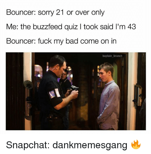 Buzzfees: Bouncer: sorry 21 or over only  Me: the buzzfeed quiz l took said l'm 43  Bouncer: fuck my bad come on in  baptain brunch Snapchat: dankmemesgang 🔥
