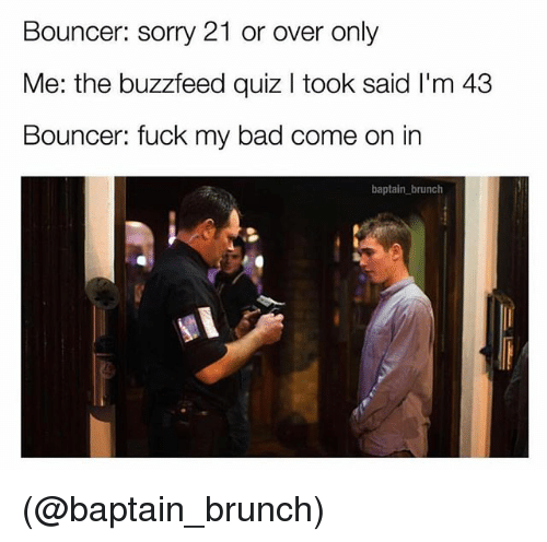 Bad, Sorry, and Buzzfeed: Bouncer: sorry 21 or over only  Me: the buzzfeed quiz I took said I'm 43  Bouncer: fuck my bad come on in  baptain brunch (@baptain_brunch)