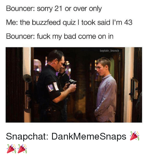 Bad, Memes, and Snapchat: Bouncer: sorry 21 or over only  Me: the buzzfeed quiz I took said I'm 43  Bouncer: fuck my bad come on in  baptain brunch Snapchat: DankMemeSnaps 🎉🎉🎉