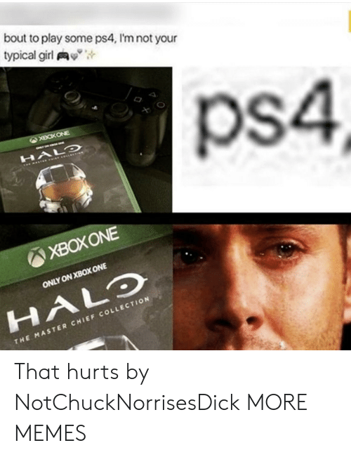 """xbox one: bout to play some ps4, I'm not your  typical girl y"""",  ps4  XBOXONE  ONLY ON XBOX ONE  HALO  CHI  THE MASTER CHIEF COLLECTION That hurts by NotChuckNorrisesDick MORE MEMES"""