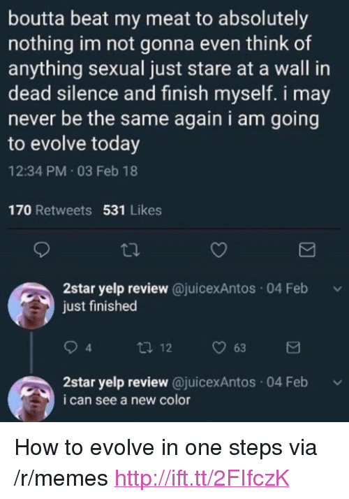 "Memes, Evolve, and How To: boutta beat my meat to absolutely  nothing im not gonna even think of  anything sexual just stare at a wall in  dead silence and finish myself. i may  never be the same again i am going  to evolve today  12:34 PM 03 Feb 18  170 Retweets 531 Likes  2star yelp review @juicexAntos 04 Feb  just finished  4  2star yelp review @juicexAntos 04 Feb  i can see a new color <p>How to evolve in one steps via /r/memes <a href=""http://ift.tt/2FIfczK"">http://ift.tt/2FIfczK</a></p>"