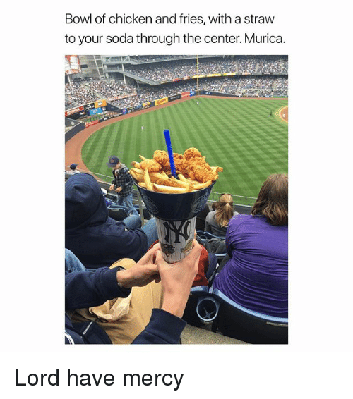 Have Mercy: Bowl of chicken and fries, with a straw  to your soda through the center. Murica. Lord have mercy