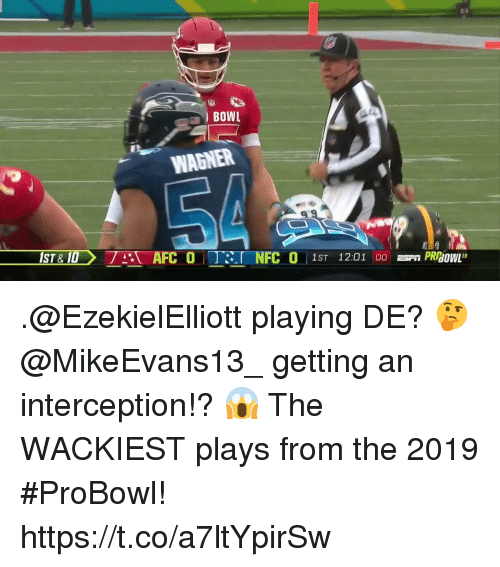 wagner: BOWL  WAGNER  FC 0 1ST 12:01  PRBOWL9 .@EzekielElliott playing DE? 🤔 @MikeEvans13_ getting an interception!? 😱  The WACKIEST plays from the 2019 #ProBowl! https://t.co/a7ltYpirSw