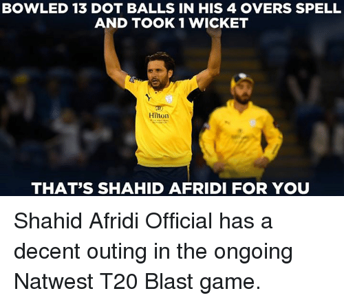 Memes, Game, and Hilton: BOWLED 13 DOT BALLS IN HIS 4 OVERS SPELL  AND TOOK 1 WICKET  Hilton  THAT'S SHAHID AFRIDI FOR YOU Shahid Afridi Official has a decent outing in the ongoing Natwest T20 Blast game.
