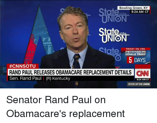 bowling green: Bowling Green, KY  8:24 AM CT  State.  FRIDAY ON CNN  INAUGURATION  O DONALD TRUMP  5 DAYS  #CNNSOTU  RAND PAUL RELEASES OBAMACARE REPLACEMENT DETAILS CINNI  Sen. Rand Paul I (R) Kentucky  9:24 AM ET  STATE OF THE UNION Senator Rand Paul on Obamacare's replacement