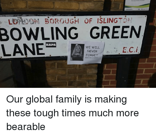bowling green: BOWLING GREEN  LANE  WE WILL  E.C.i  NEVER  FORGE Our global family is making these tough times much more bearable