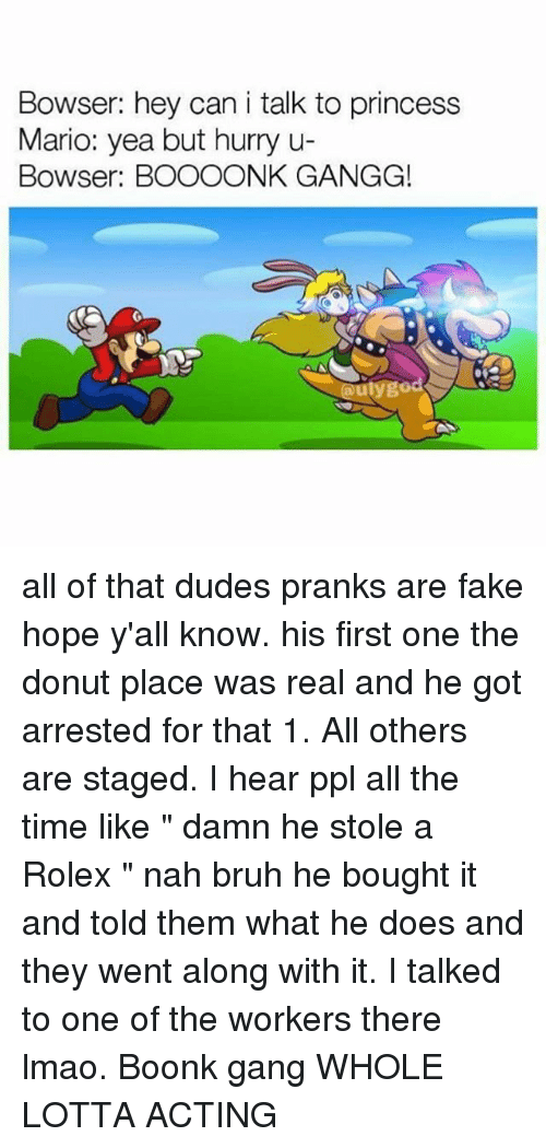 "Bowser, Bruh, and Fake: Bowser: hey can i talk to princess  Mario: yea but hurry u-  Bowser: BOOOONK GANGG!  aulygo all of that dudes pranks are fake hope y'all know. his first one the donut place was real and he got arrested for that 1. All others are staged. I hear ppl all the time like "" damn he stole a Rolex "" nah bruh he bought it and told them what he does and they went along with it. I talked to one of the workers there lmao. Boonk gang WHOLE LOTTA ACTING"