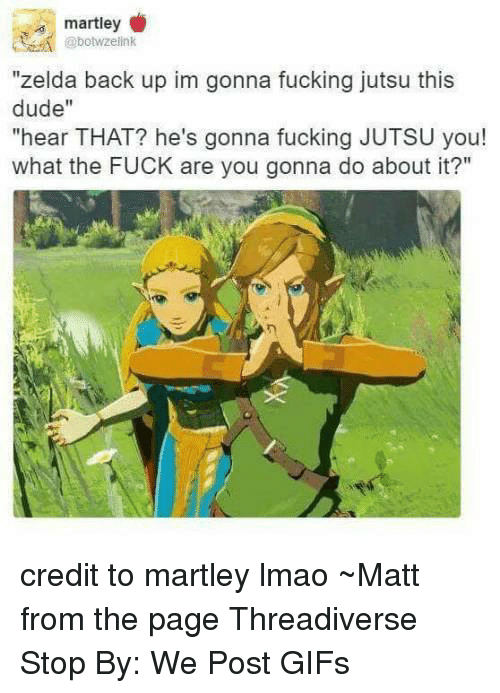 """Jutsu: @bowzelink  """"zelda back up im gonna fucking jutsu this  dude""""  """"hear THAT? he's gonna fucking JUTSU you!  what the FUCK are you gonna do about it?"""" credit to martley lmao  ~Matt from the page Threadiverse Stop By: We Post GIFs"""