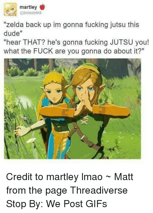 """Jutsu: @bowzelink  """"zelda back up im gonna fucking jutsu this  dude""""  """"hear THAT? he's gonna fucking JUTSU you!  what the FUCK are you gonna do about it?"""" Credit to martley lmao  ~ Matt from the page Threadiverse Stop By: We Post GIFs"""