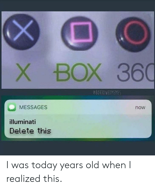 illuminati: BOX 360  8ORROWEDMEMES  MESSAGES  now  illuminati  Delete this  X I was today years old when I realized this.