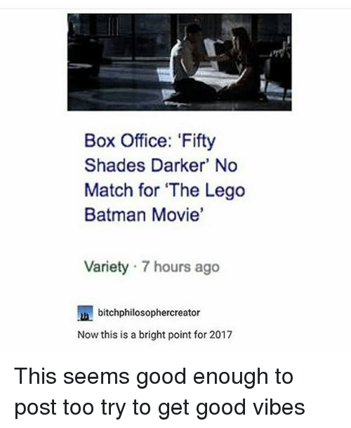 Memes, Box Office, and 🤖: Box Office: 'Fifty  Shades Darker' No  Match for The Lego  Batman Movie'  Variety 7 hours ago  bitchphilosophercreator  Now this is a bright point for 2017 This seems good enough to post too try to get good vibes