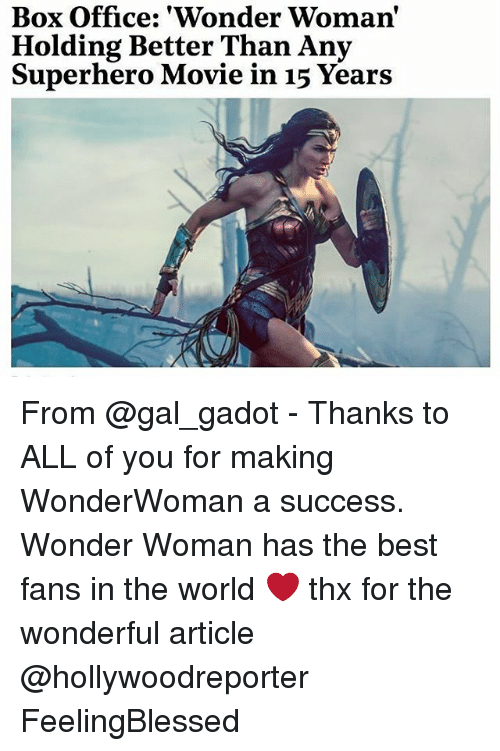 Superhero Movie: Box Office: 'Wonder Woman  Holding Better Than Any  Superhero Movie in 15 Years From @gal_gadot - Thanks to ALL of you for making WonderWoman a success. Wonder Woman has the best fans in the world ❤️ thx for the wonderful article @hollywoodreporter FeelingBlessed
