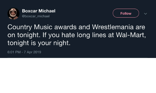 wal mart: Boxcar Michael  @boxcar_michael  Follow  Country Music awards and Wrestlemania are  on tonight. If you hate long lines at Wal-Mart,  tonight is your night.  6:01 PM - 7 Apr 2019