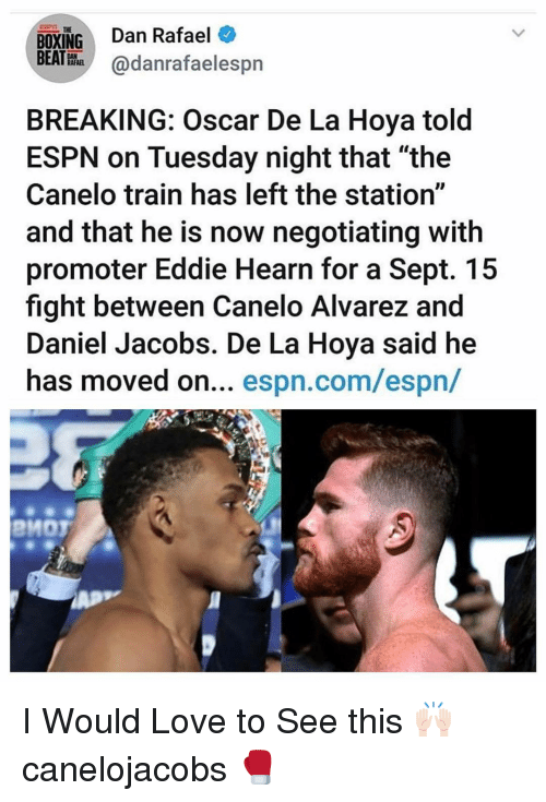 "Rafael: BOXING Dan Rafael  BEATHhadanrafaelespn  THE  BREAKING: Oscar De La Hoya told  ESPN on Tuesday night that ""the  Canelo train has left the station""  and that he is now negotiating with  promoter Eddie Hearn for a Sept. 15  fight between Canelo Alvarez and  Daniel Jacobs. De La Hoya said he  has moved on... espn.com/espn/  PMOT I Would Love to See this 🙌🏻 canelojacobs 🥊"